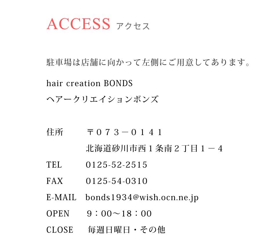 ACCESS アクセス 駐車場は店舗に向かって左側にご用意してあります。 hair creation BONDS ヘアークリエイションボンズ 住所 〒073-0141 北海道砂川市西1条南2丁目1-4 TEL 0125-52-2515 FAX 0125-54-0310 E-MAIL bonds1934@wish.ocn.ne.jp OPEN 9:00~18:00 CLOSE 毎週日曜日・その他